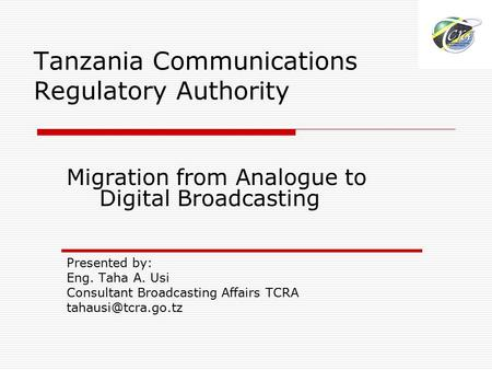 Tanzania Communications Regulatory Authority Migration from Analogue to Digital Broadcasting Presented by: Eng. Taha A. Usi Consultant Broadcasting Affairs.