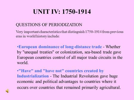 UNIT IV: 1750-1914 QUESTIONS <strong>OF</strong> PERIODIZATION Very important characteristics that distinguish 1750-1914 from previous eras in world history include :