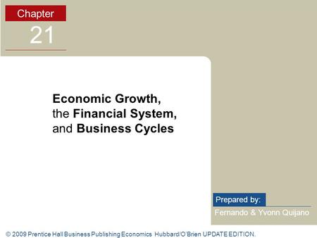 © 2009 Prentice Hall Business Publishing Economics Hubbard/O'Brien UPDATE EDITION. Fernando & Yvonn Quijano Prepared by: Chapter 21 Economic Growth, the.