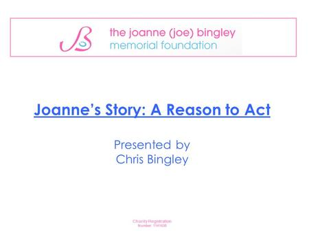 Joanne's Story: A Reason to Act Presented by Chris Bingley Charity Registration Number: 1141638.