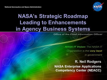 R. Neil Rodgers NASA Enterprise Applications Competency Center (NEACC) NASA's Strategic Roadmap Leading to Enhancements in Agency Business Systems.