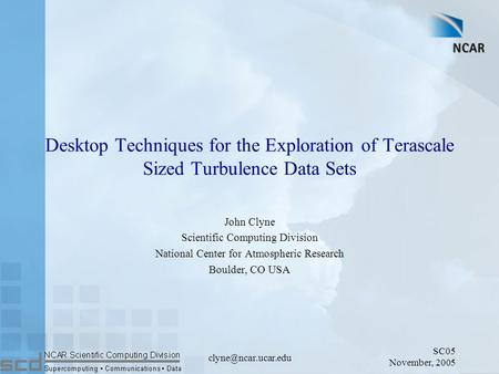 SC05 November, 2005 Desktop Techniques for the Exploration of Terascale Sized Turbulence Data Sets John Clyne Scientific Computing.