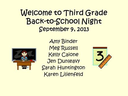 Welcome to Third Grade Back-to-School Night September 9, 2013 Amy Binder Meg Russell Kelly Caione Jen Dunleavy Sarah Huntington Karen Lilienfeld.