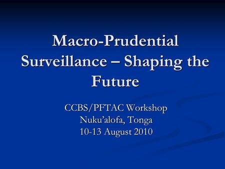 Macro-Prudential Surveillance – Shaping the Future CCBS/PFTAC Workshop Nuku'alofa, Tonga 10-13 August 2010.