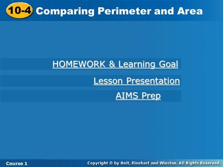 10-4 Comparing Perimeter and Area Course 1 HOMEWORK & Learning Goal HOMEWORK & Learning Goal AIMS Prep AIMS Prep Lesson Presentation Lesson Presentation.