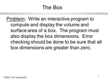 CMSC 104, Version 9/01 1 The Box Problem: Write an interactive program to compute and display the volume and surface area of a box. The program must also.