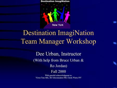 Destination ImagiNation Team Manager Workshop Dee Urban, Instructor (With help from Bruce Urban & Ro Jordan) Fall 2000 With grateful acknowledgment to: