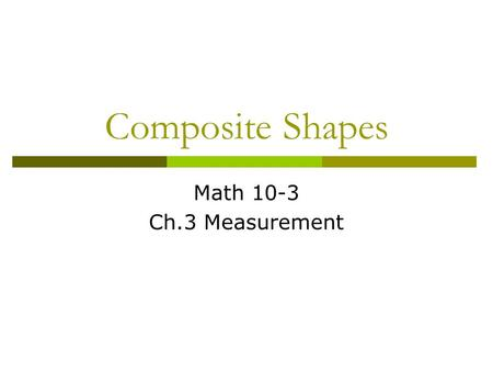 Composite Shapes Math 10-3 Ch.3 Measurement.  Consider a rectangle with the dimensions 2 cm by 3 cm.  -What is the perimeter? 2 + 3 + 2 + 3 = 10 cm.