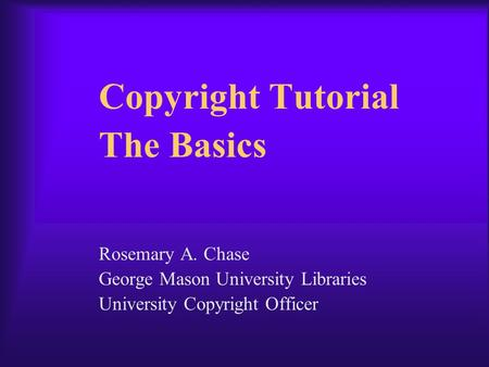 Copyright Tutorial The Basics Rosemary A. Chase George Mason University Libraries University Copyright Officer.