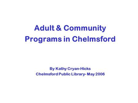 Adult & Community Programs in Chelmsford By Kathy Cryan-Hicks Chelmsford Public Library- May 2006.