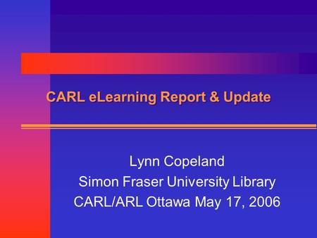 CARL eLearning Report & Update Lynn Copeland Simon Fraser University Library CARL/ARL Ottawa May 17, 2006.