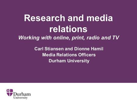 Research and media relations Working with online, print, radio and TV Carl Stiansen and Dionne Hamil Media Relations Officers Durham University.
