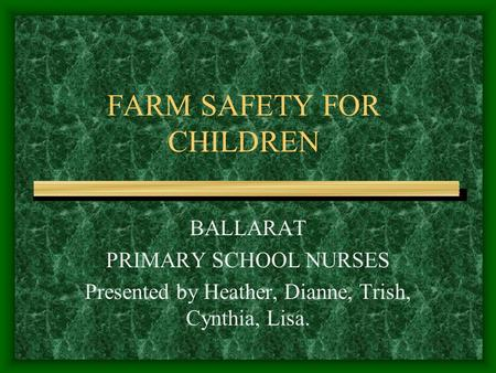 FARM SAFETY FOR CHILDREN BALLARAT PRIMARY SCHOOL NURSES Presented by Heather, Dianne, Trish, Cynthia, Lisa.
