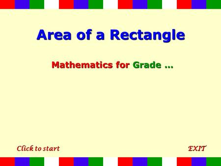 Area of a Rectangle Mathematics for Grade … CCCC llll iiii cccc kkkk t t t t oooo s s s s tttt aaaa rrrr tttt EXIT.