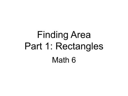 Finding Area Part 1: Rectangles Math 6. Objectives: 1.Find the area of right triangles, other triangles, special quadrilaterals, and polygons by composing.
