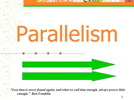 "1 Parallelism ""Lost time is never found again; and what we call time enough, always proves little enough."" Ben Franklin."