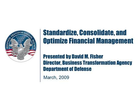 Standardize, Consolidate, and Optimize Financial Management Presented by David M. Fisher Director, Business Transformation Agency Department of Defense.