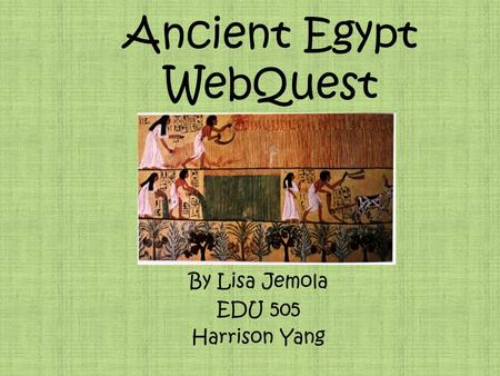 Ancient Egypt WebQuest By Lisa Jemola EDU 505 Harrison Yang.