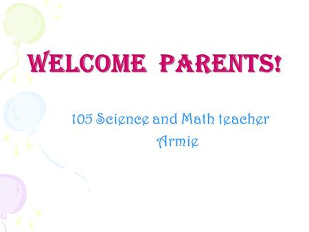 Welcome Parents! 105 Science and Math teacher Armie.