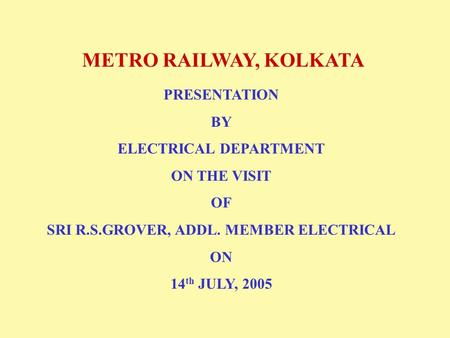 METRO RAILWAY, KOLKATA PRESENTATION BY ELECTRICAL DEPARTMENT ON THE VISIT OF SRI R.S.GROVER, ADDL. MEMBER ELECTRICAL ON 14 th JULY, 2005.