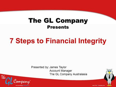 The GL Company Presents 7 Steps to Financial Integrity James Taylor Account Manager The GL Company Australasia Presented by: