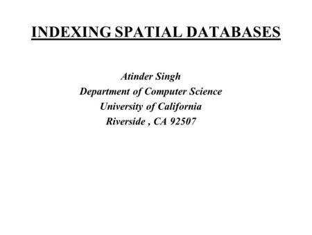 INDEXING SPATIAL DATABASES Atinder Singh Department of Computer Science University of California Riverside, CA 92507.