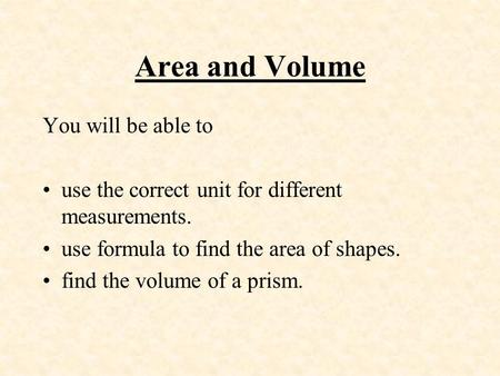 Area and Volume You will be able to use the correct unit for different measurements. use formula to find the area of shapes. find the volume of a prism.