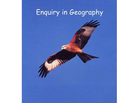 Enquiry in Geography. What is it? Process – finding answers to pertinent questions Process - involves children in the relationship of both questions and.