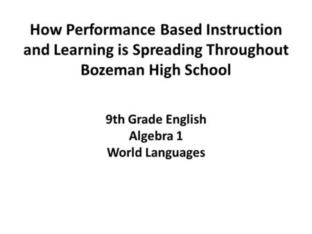How Performance Based Instruction and Learning is Spreading Throughout Bozeman High School 9th Grade English Algebra 1 World Languages.