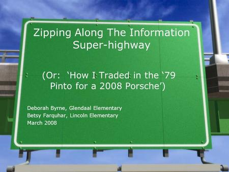 Zipping Along The Information Super-highway (Or: 'How I Traded in the '79 Pinto for a 2008 Porsche') Deborah Byrne, Glendaal Elementary Betsy Farquhar,