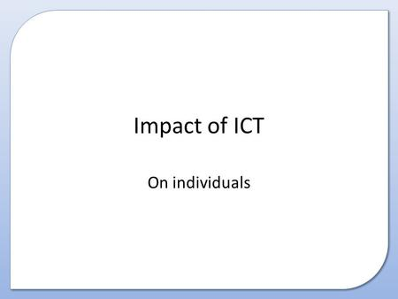 Impact of ICT On individuals. This presentation covers How the world of ICT has impacted on individuals.