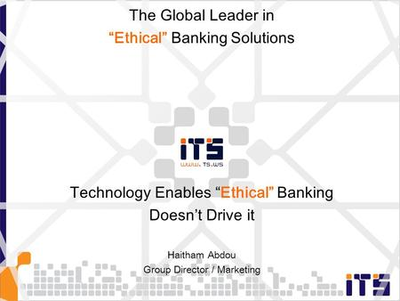 "Technology Enables ""Ethical"" Banking Doesn't Drive it Haitham Abdou Group Director / Marketing The Global Leader in ""Ethical"" Banking Solutions."