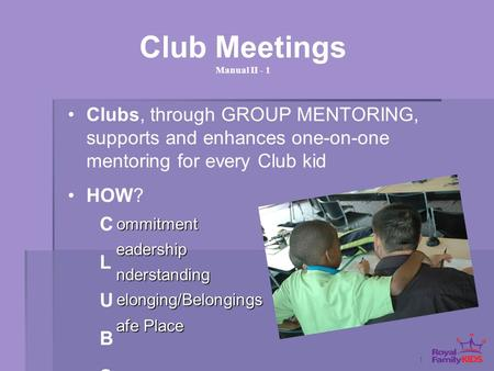 1 Club Meetings Manual II - 1 Clubs, through GROUP MENTORING, supports and enhances one-on-one mentoring for every Club kid HOW? ommitment nderstanding.