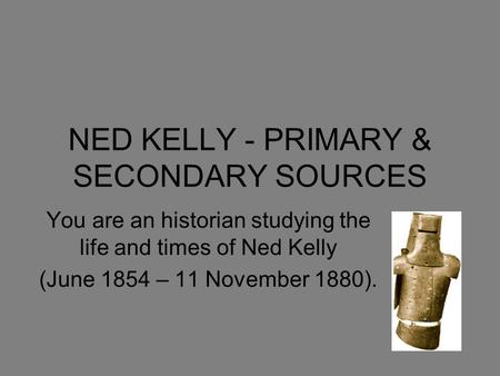 NED KELLY - PRIMARY & SECONDARY SOURCES You are an historian studying the life and times of Ned Kelly (June 1854 – 11 November 1880).