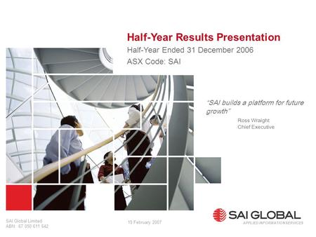 "1 SAI Global Limited ABN: 67 050 611 642 Half-Year Results Presentation Half-Year Ended 31 December 2006 ASX Code: SAI APPLIED INFORMATION SERVICES ""SAI."