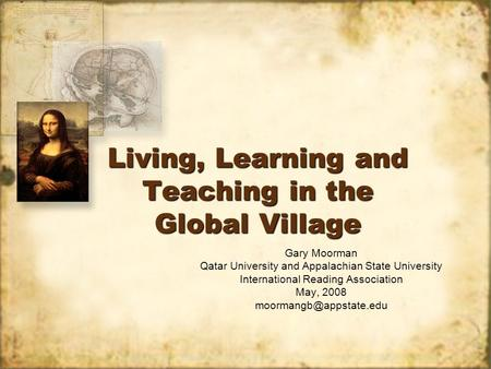Living, Learning and Teaching in the Global Village Gary Moorman Qatar University and Appalachian State University International Reading Association May,