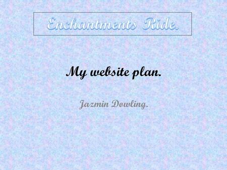 My website plan. Jazmin Dowling.. My website pitch. I am going to make a website about horsing riding and it is called Enchantments Ride. It will have.