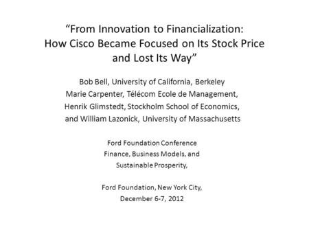 """From Innovation to Financialization: How Cisco Became Focused on Its Stock Price and Lost Its Way"" Bob Bell, University of California, Berkeley Marie."