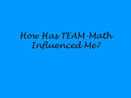 How Has TEAM-Math Influenced Me?. Group Work Most effective strategy used ---- Homework is checked in groups. Students only approach me with a group.