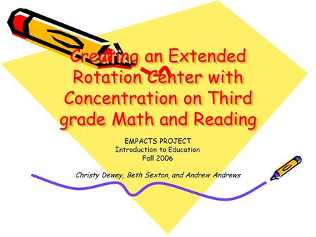 Creating an Extended Rotation Center with Concentration on Third grade Math and Reading EMPACTS PROJECT Introduction to Education Fall 2006 Christy Dewey,