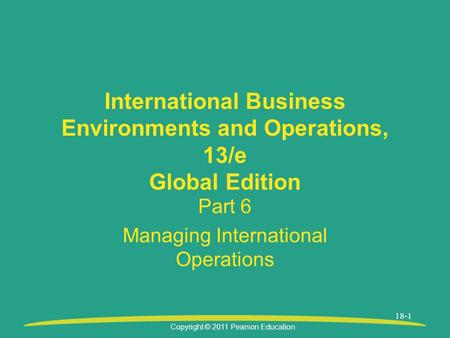 Copyright © 2011 Pearson Education 18-1 International Business Environments and Operations, 13/e Global Edition Part 6 Managing International Operations.