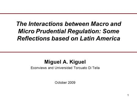 1 The Interactions between Macro and Micro Prudential Regulation: Some Reflections based on Latin America Miguel A. Kiguel Econviews and Universidad Torcuato.