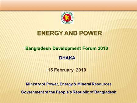 ENERGY AND POWER  Bangladesh Development Forum 2010  DHAKA Ministry of Power, Energy & Mineral Resources Government of the People's Republic of Bangladesh.