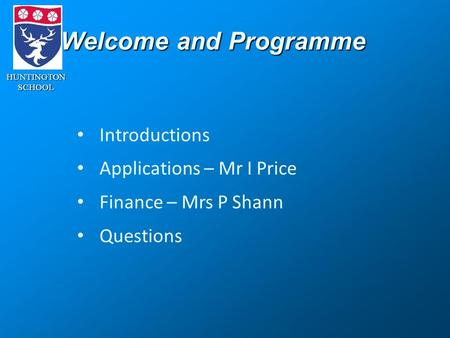 HUNTINGTONSCHOOL Welcome and Programme Introductions Applications – Mr I Price Finance – Mrs P Shann Questions.