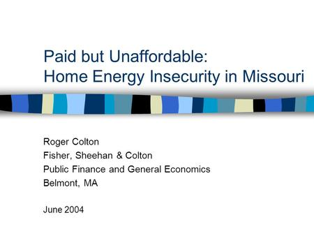 Paid but Unaffordable: Home Energy Insecurity in Missouri Roger Colton Fisher, Sheehan & Colton Public Finance and General Economics Belmont, MA June 2004.