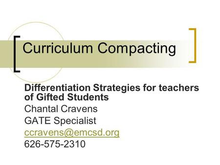 Curriculum Compacting Differentiation Strategies for teachers of Gifted Students Chantal Cravens GATE Specialist 626-575-2310.
