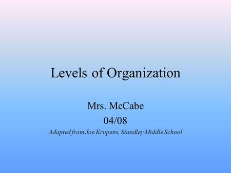 Levels of Organization Mrs. McCabe 04/08 Adapted from Joe Krupens, Standley Middle School.