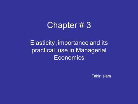 Chapter # 3 Elasticity,importance and its practical use in Managerial Economics Tahir Islam.