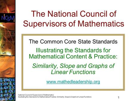 1 National Council of Supervisors of Mathematics Illustrating the Standards for Mathematical Practice: Similarity, Slope & Graphs of Linear Functions The.