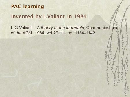 PAC learning Invented by L.Valiant in 1984 L.G.ValiantA theory of the learnable, Communications of the ACM, 1984, vol 27, 11, pp. 1134-1142.